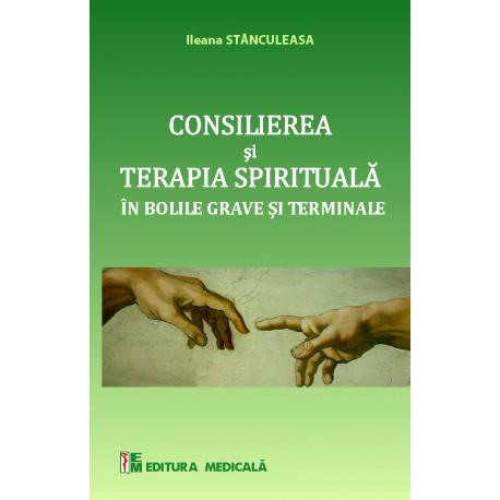 Consilierea și terapia spirituală în bolile grave și terminale - Ileana Stănculeasa