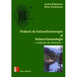 Noţiuni de balneofizioterapie și bioclimatologie. O selecţie de restituiri - Andrei Rădulescu, Elena Teodoreanu